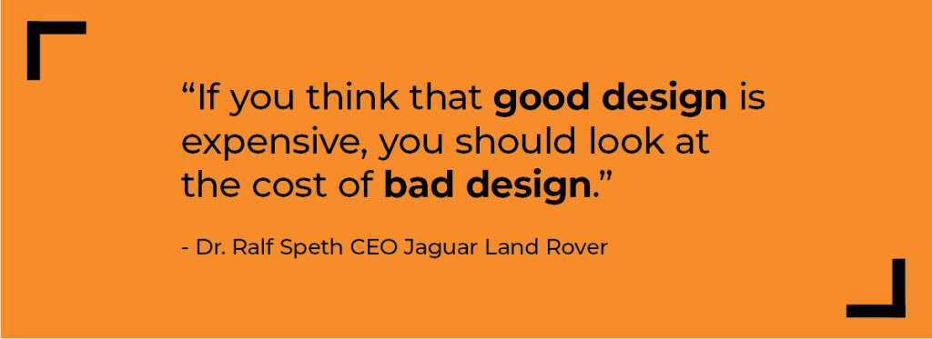 'if you think that good design is expensive, you should look at the cost of bad design' - dr Ralf Speth CEO of Jaguar